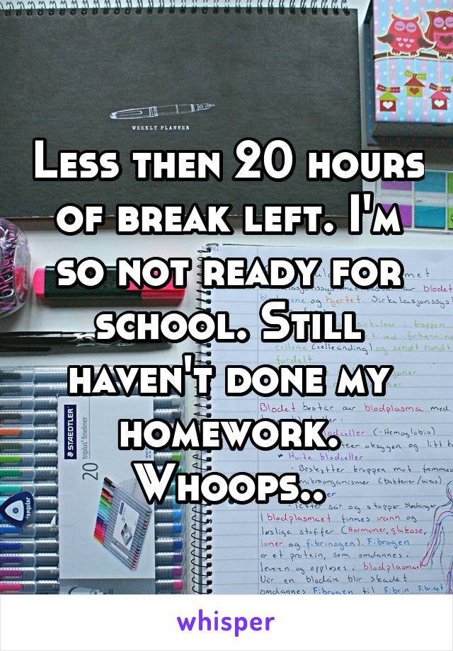 Less then 20 hours of break left. I'm so not ready for school. Still haven't done my homework. Whoops..