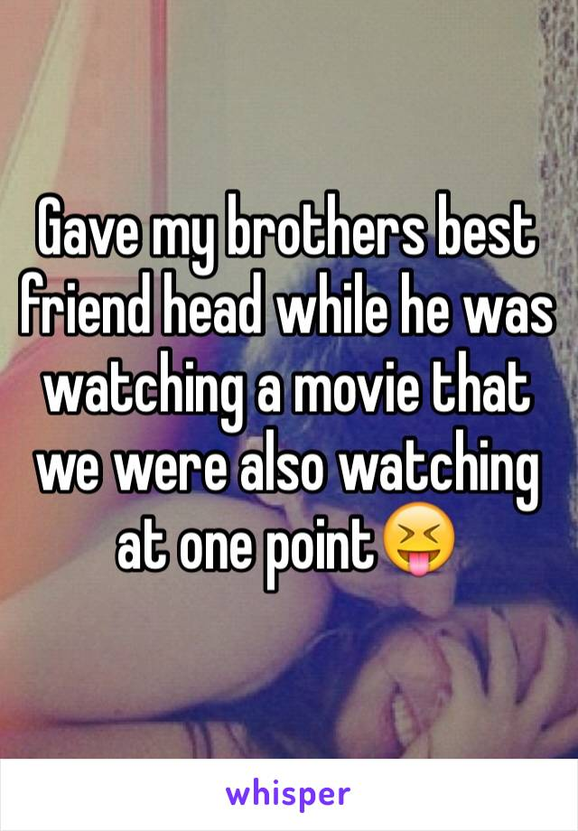 Gave my brothers best friend head while he was watching a movie that we were also watching at one point😝