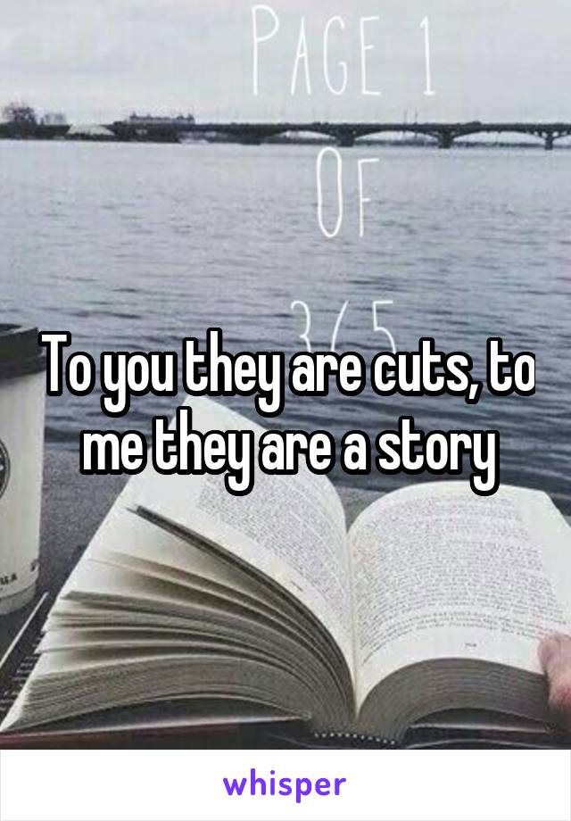 To you they are cuts, to me they are a story
