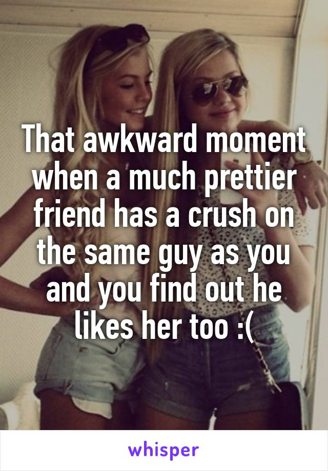 That awkward moment when a much prettier friend has a crush on the same guy as you and you find out he likes her too :(