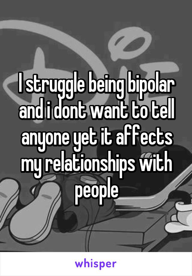 I struggle being bipolar and i dont want to tell anyone yet it affects my relationships with people