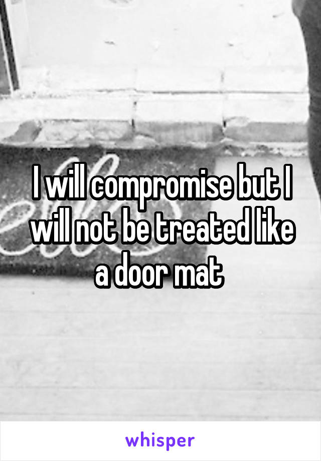 I will compromise but I will not be treated like a door mat