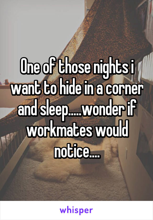 One of those nights i want to hide in a corner and sleep.....wonder if workmates would notice....