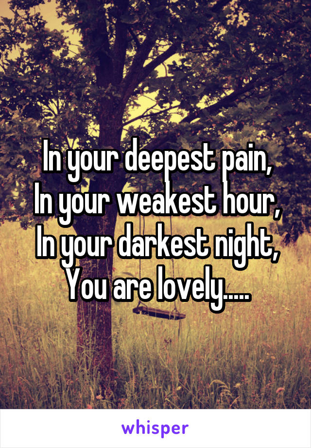 In your deepest pain, In your weakest hour, In your darkest night, You are lovely.....