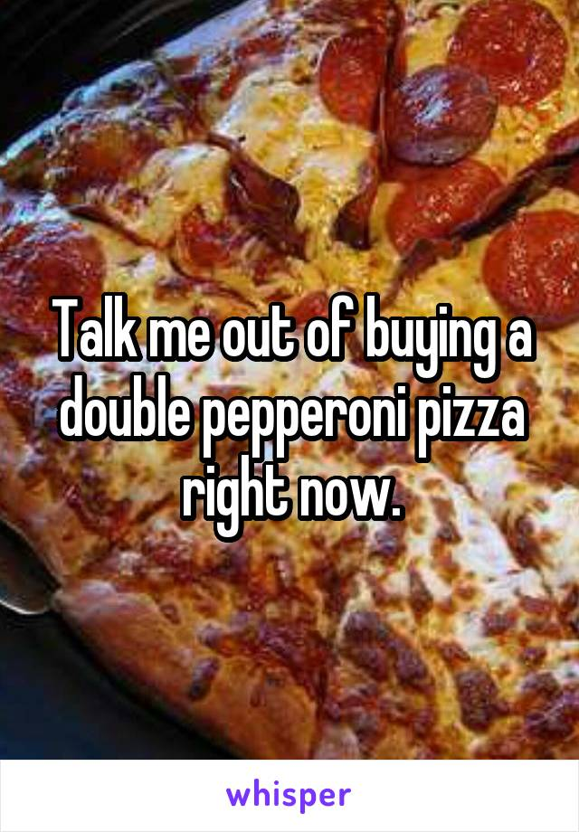 Talk me out of buying a double pepperoni pizza right now.