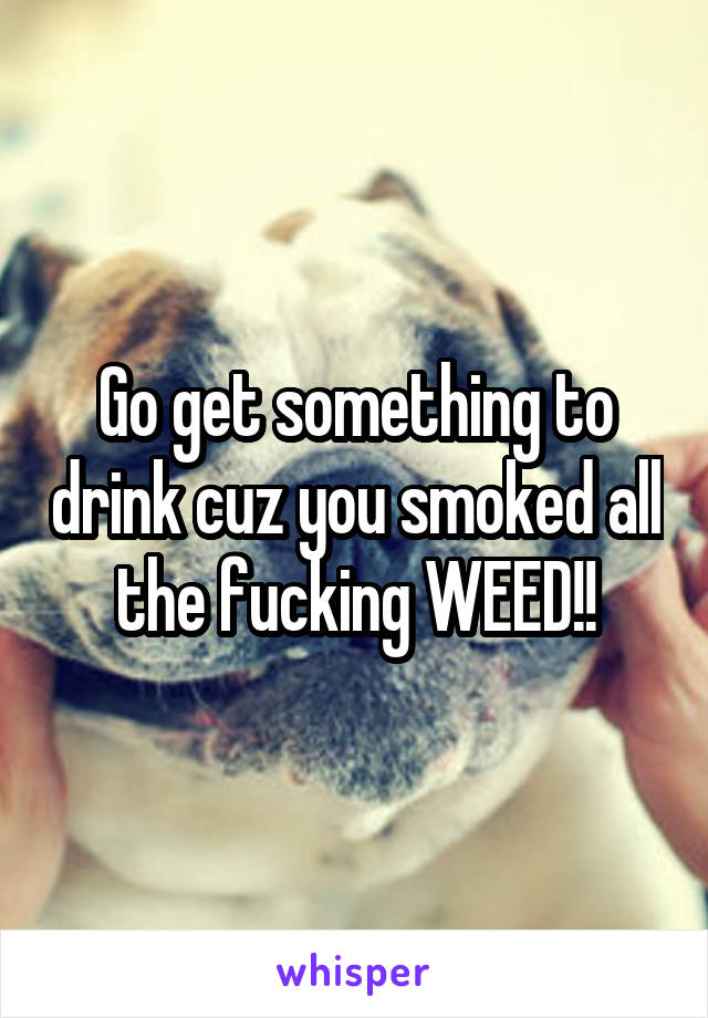 Go get something to drink cuz you smoked all the fucking WEED!!