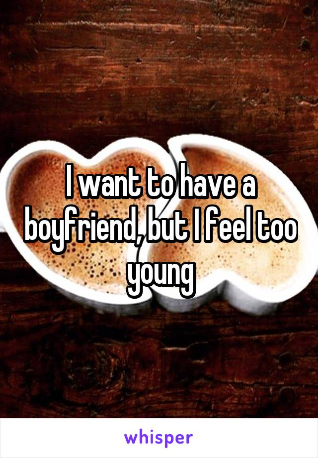 I want to have a boyfriend, but I feel too young