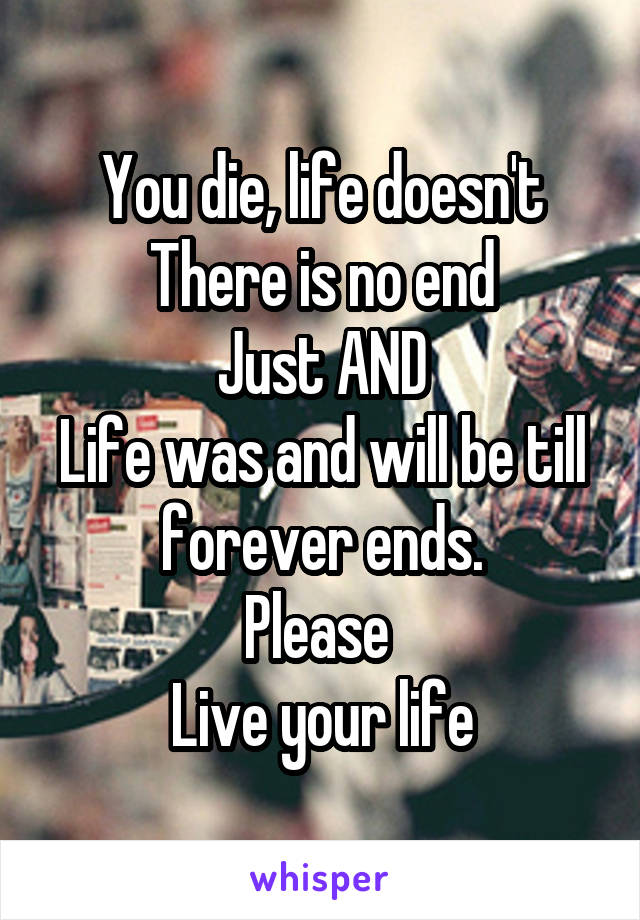 You die, life doesn't There is no end Just AND Life was and will be till forever ends. Please  Live your life