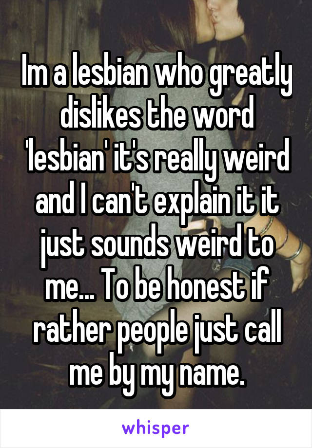 Im a lesbian who greatly dislikes the word 'lesbian' it's really weird and I can't explain it it just sounds weird to me... To be honest if rather people just call me by my name.