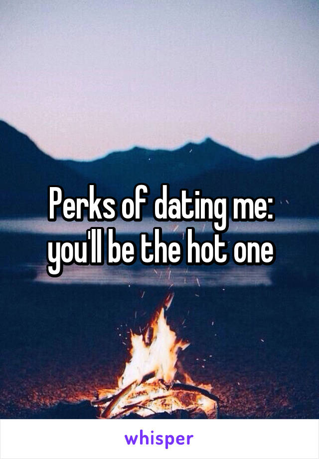 Perks of dating me: you'll be the hot one