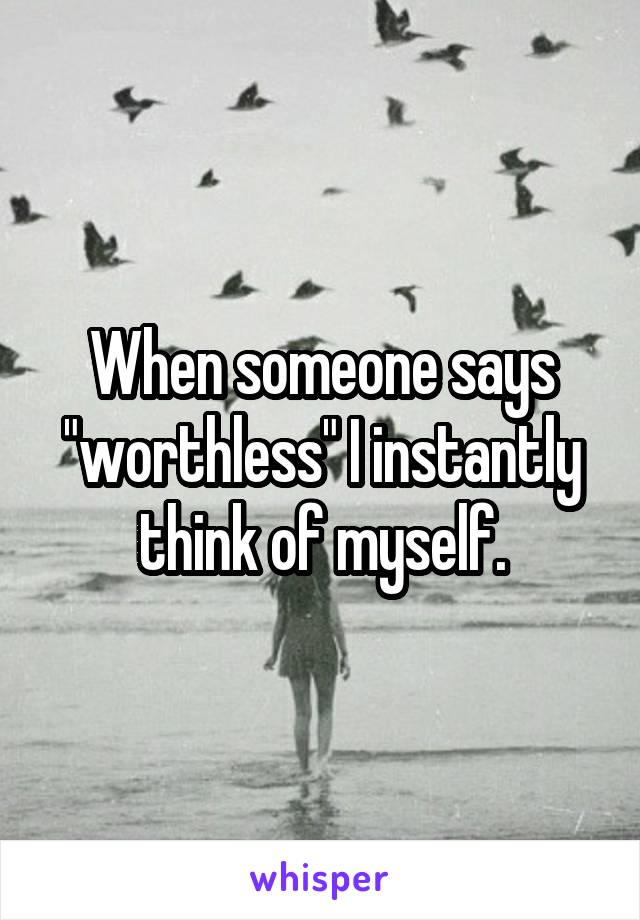 "When someone says ""worthless"" I instantly think of myself."