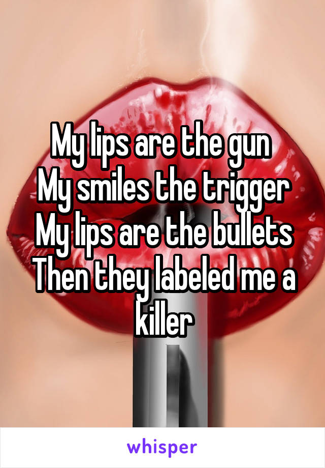 My lips are the gun  My smiles the trigger My lips are the bullets Then they labeled me a killer