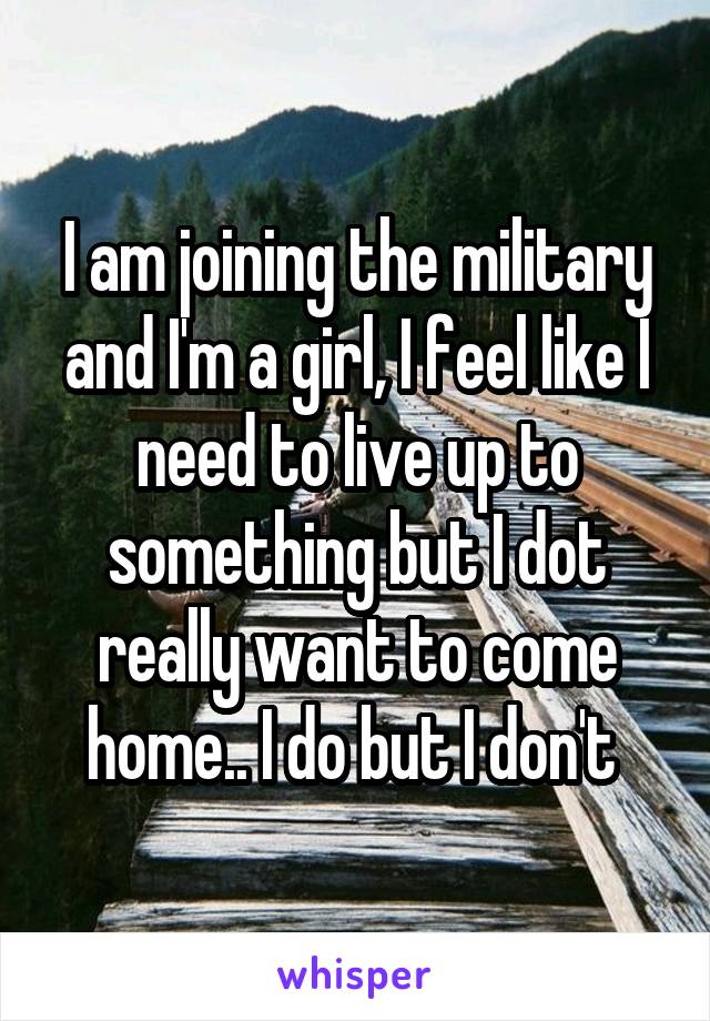 I am joining the military and I'm a girl, I feel like I need to live up to something but I dot really want to come home.. I do but I don't