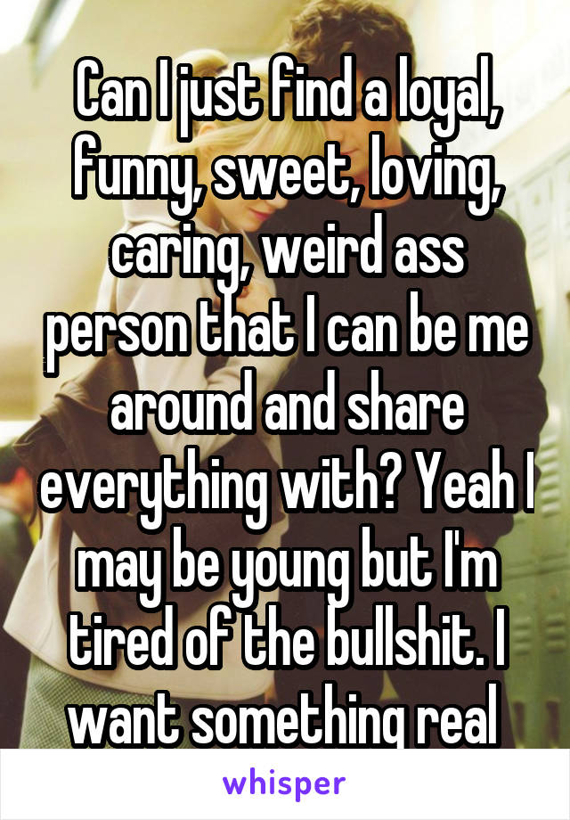 Can I just find a loyal, funny, sweet, loving, caring, weird ass person that I can be me around and share everything with? Yeah I may be young but I'm tired of the bullshit. I want something real
