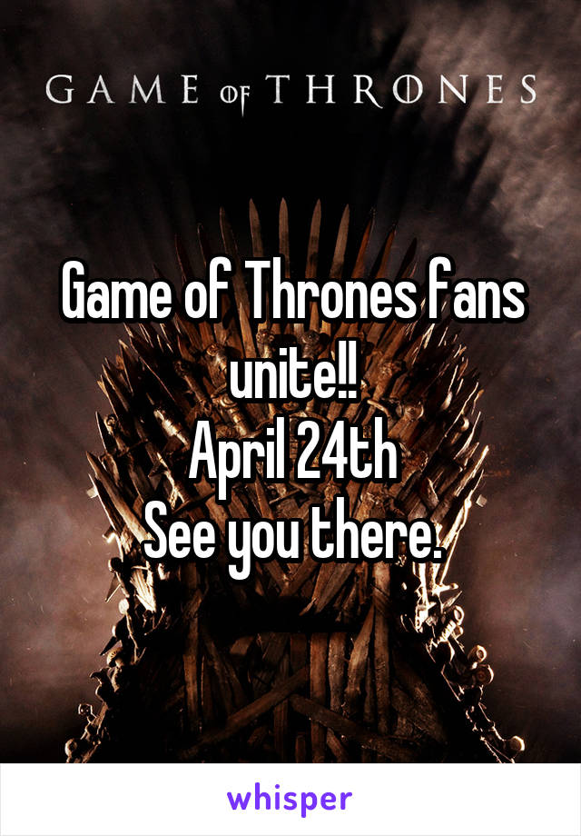 Game of Thrones fans unite!! April 24th See you there.