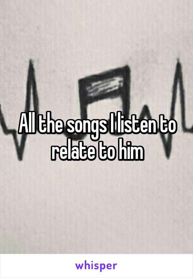 All the songs I listen to relate to him