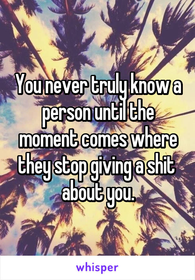 You never truly know a person until the moment comes where they stop giving a shit  about you.