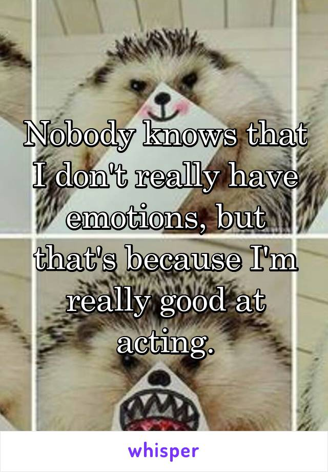 Nobody knows that I don't really have emotions, but that's because I'm really good at acting.