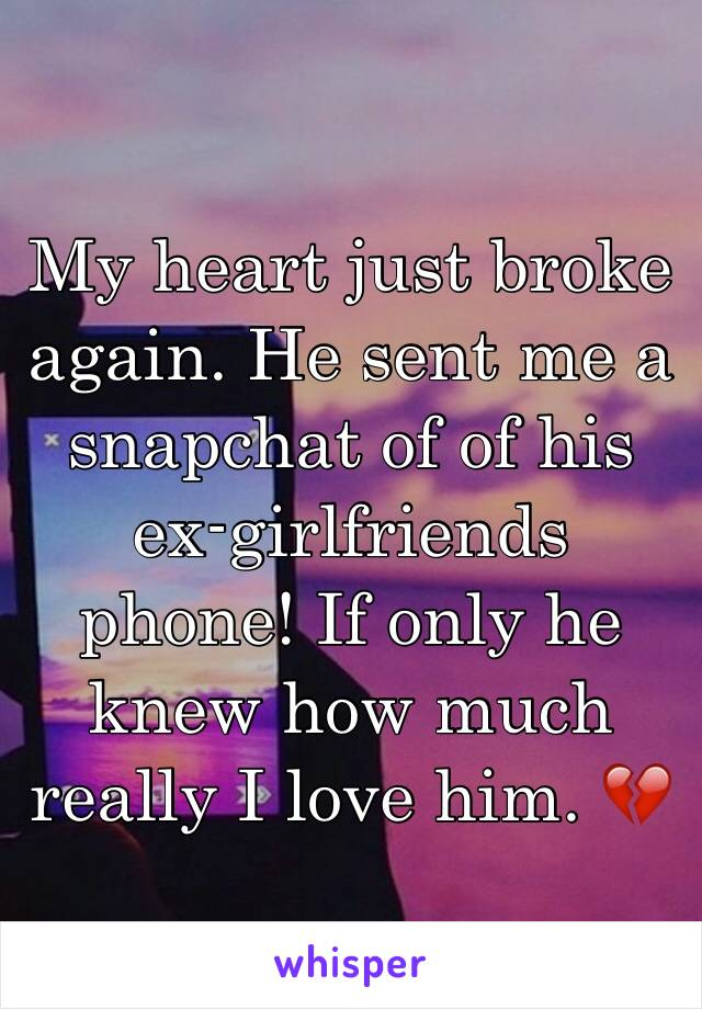 My heart just broke again. He sent me a snapchat of of his ex-girlfriends phone! If only he knew how much really I love him. 💔