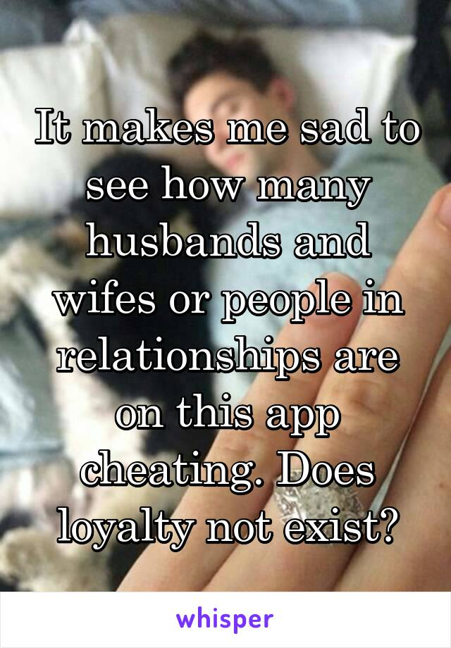 It makes me sad to see how many husbands and wifes or people in relationships are on this app cheating. Does loyalty not exist?