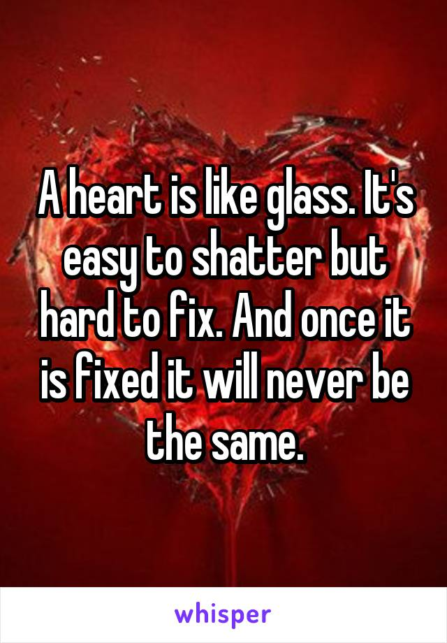 A heart is like glass. It's easy to shatter but hard to fix. And once it is fixed it will never be the same.
