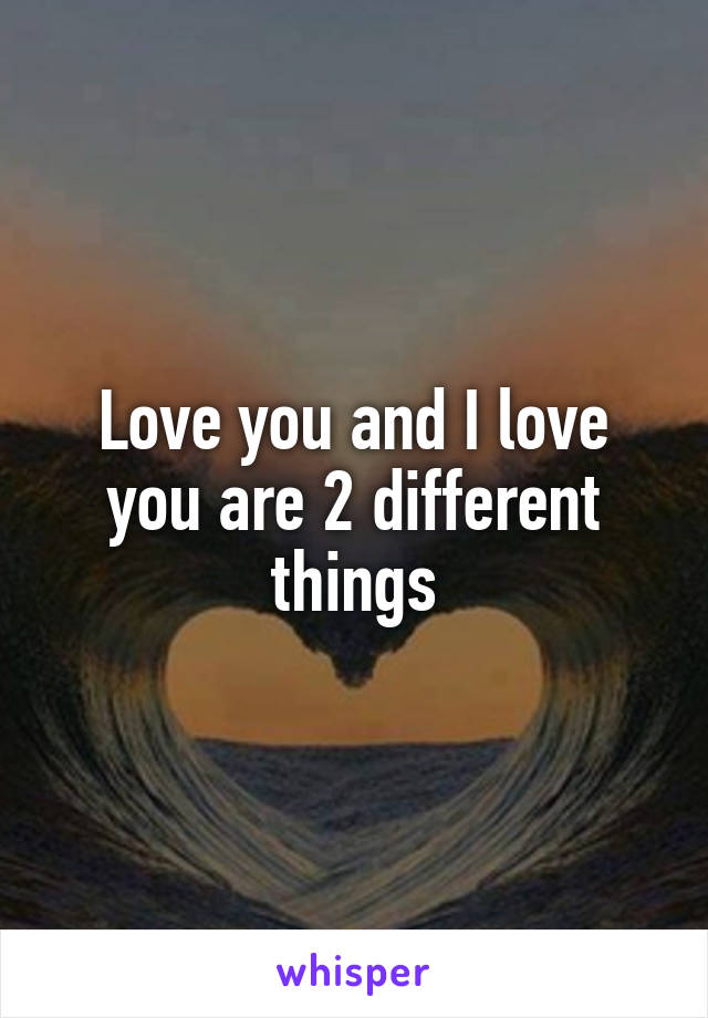 Love you and I love you are 2 different things