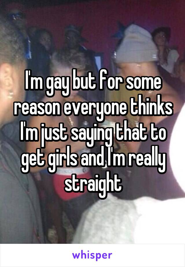 I'm gay but for some reason everyone thinks I'm just saying that to get girls and I'm really straight