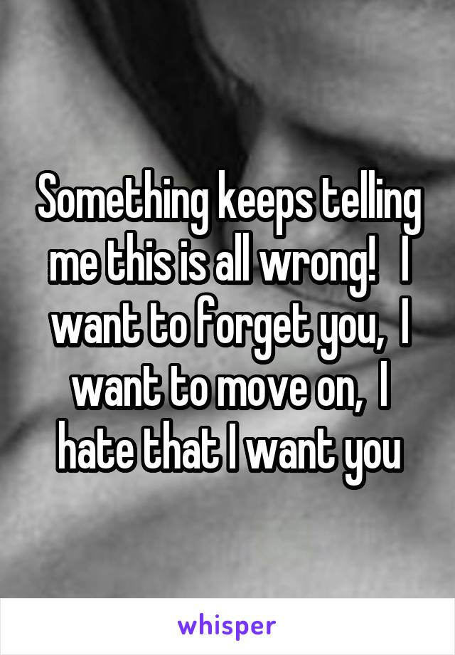 Something keeps telling me this is all wrong!   I want to forget you,  I want to move on,  I hate that I want you