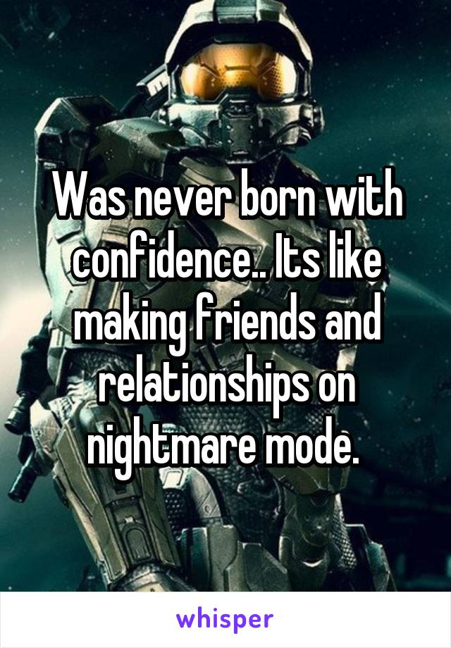 Was never born with confidence.. Its like making friends and relationships on nightmare mode.