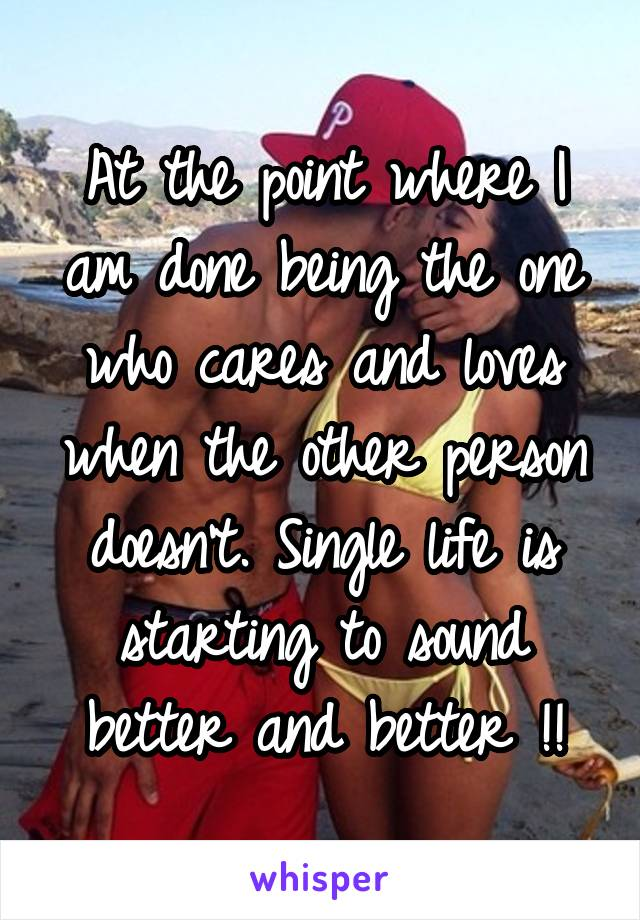 At the point where I am done being the one who cares and loves when the other person doesn't. Single life is starting to sound better and better !!