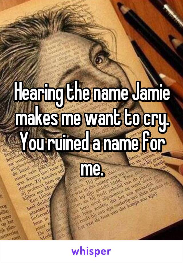 Hearing the name Jamie makes me want to cry. You ruined a name for me.