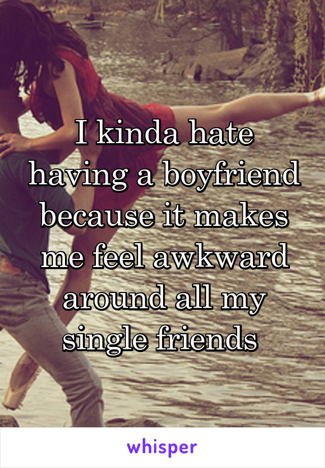 I kinda hate having a boyfriend because it makes me feel awkward around all my single friends
