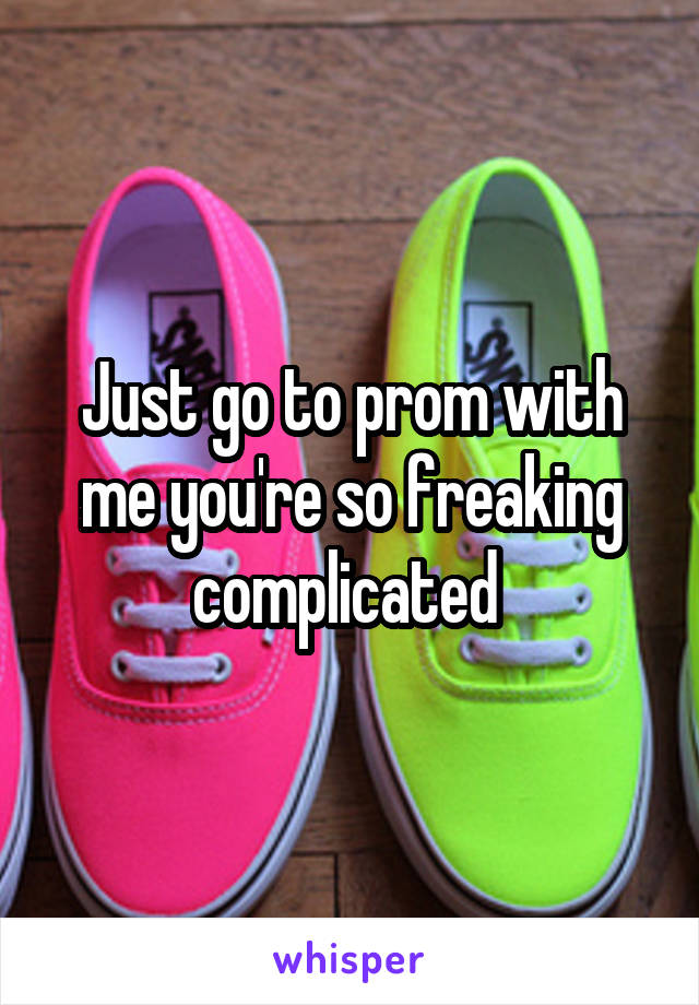 Just go to prom with me you're so freaking complicated