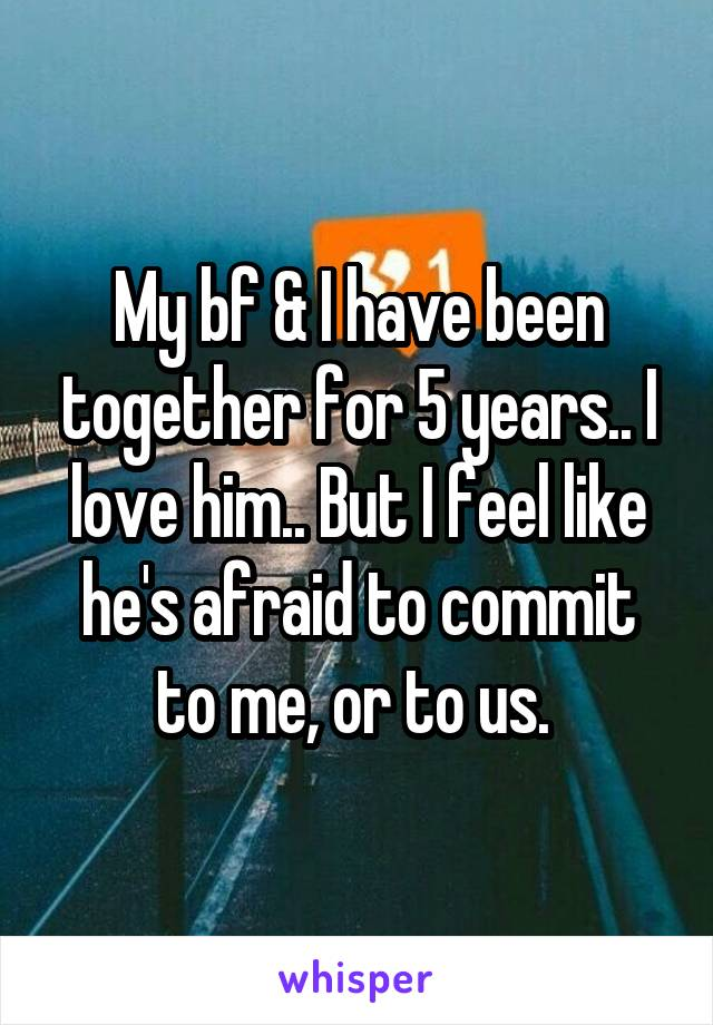 My bf & I have been together for 5 years.. I love him.. But I feel like he's afraid to commit to me, or to us.