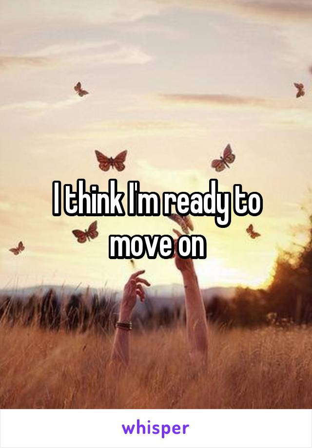 I think I'm ready to move on