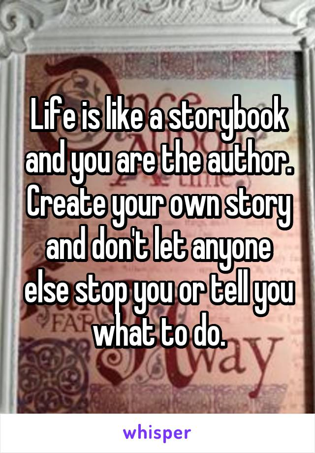 Life is like a storybook and you are the author. Create your own story and don't let anyone else stop you or tell you what to do.
