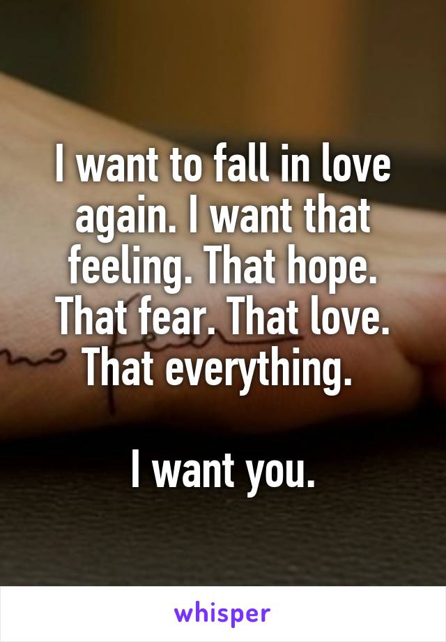 I want to fall in love again. I want that feeling. That hope. That fear. That love. That everything.   I want you.