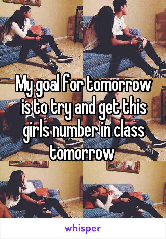 My goal for tomorrow is to try and get this girls number in class tomorrow