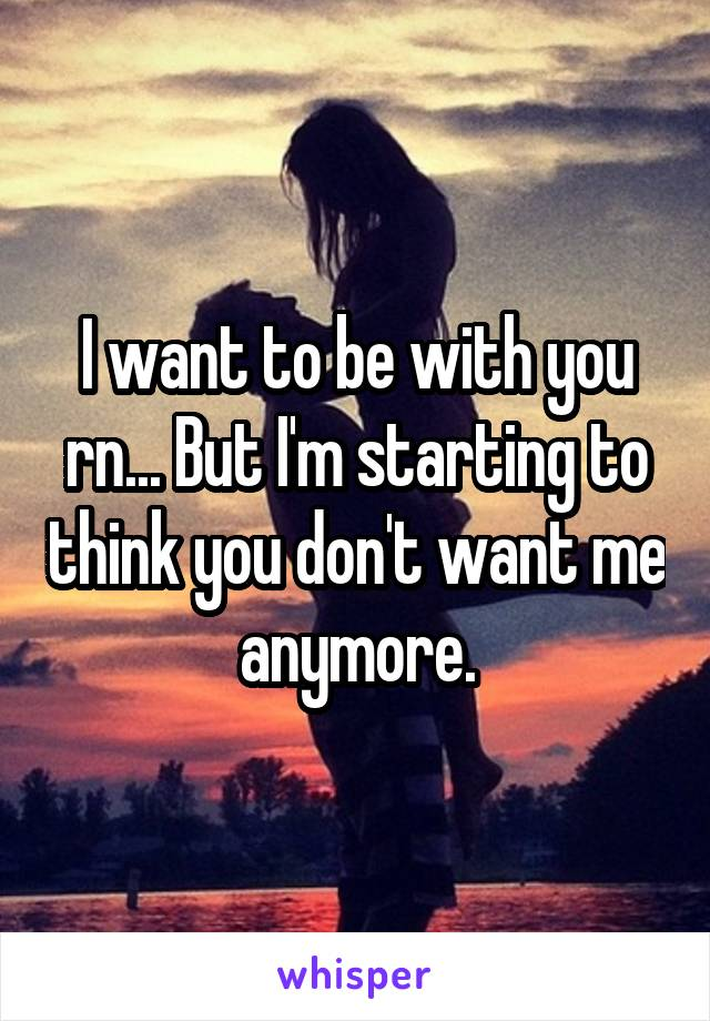 I want to be with you rn... But I'm starting to think you don't want me anymore.