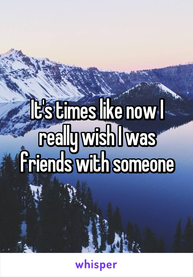 It's times like now I really wish I was friends with someone