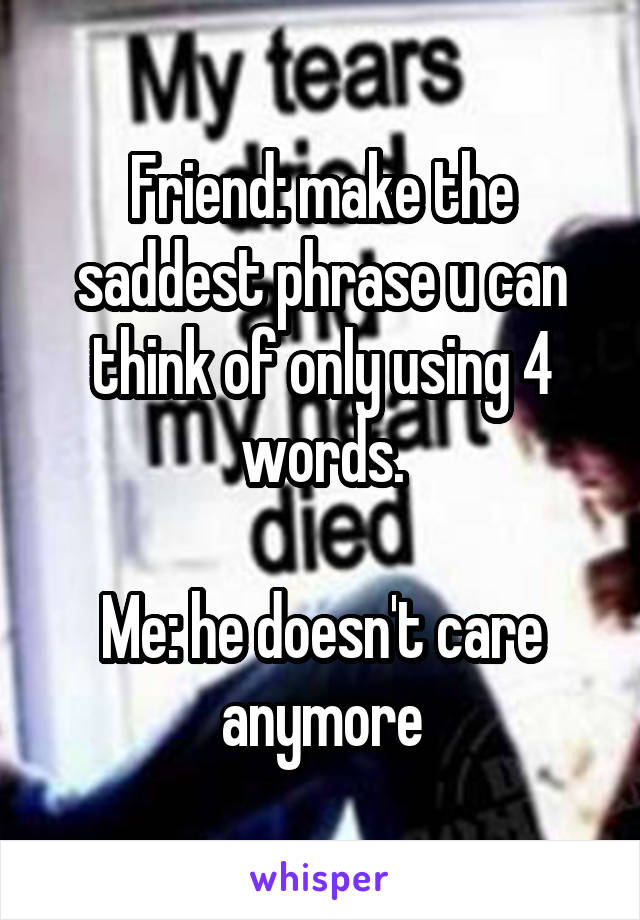 Friend: make the saddest phrase u can think of only using 4 words.  Me: he doesn't care anymore
