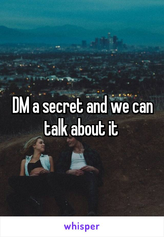 DM a secret and we can talk about it
