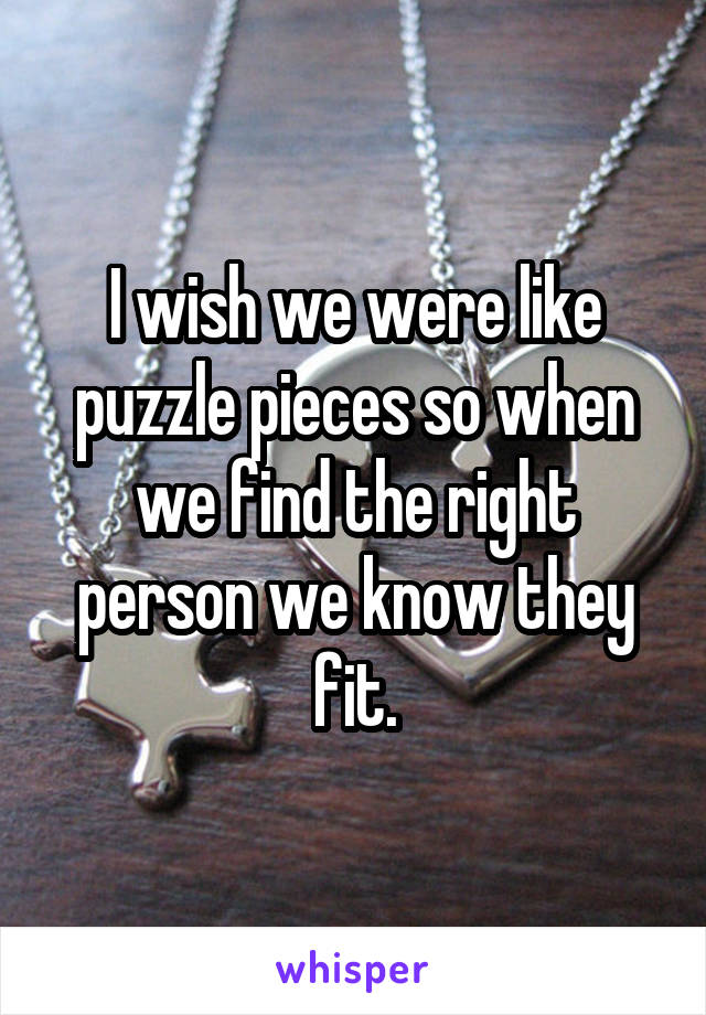 I wish we were like puzzle pieces so when we find the right person we know they fit.