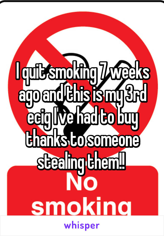 I quit smoking 7 weeks ago and this is my 3rd ecig I've had to buy thanks to someone stealing them!!