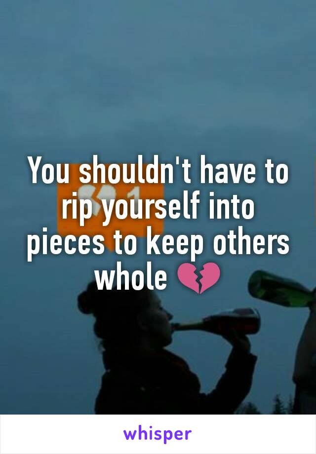 You shouldn't have to rip yourself into pieces to keep others whole 💔