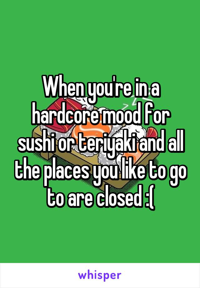 When you're in a hardcore mood for sushi or teriyaki and all the places you like to go to are closed :(