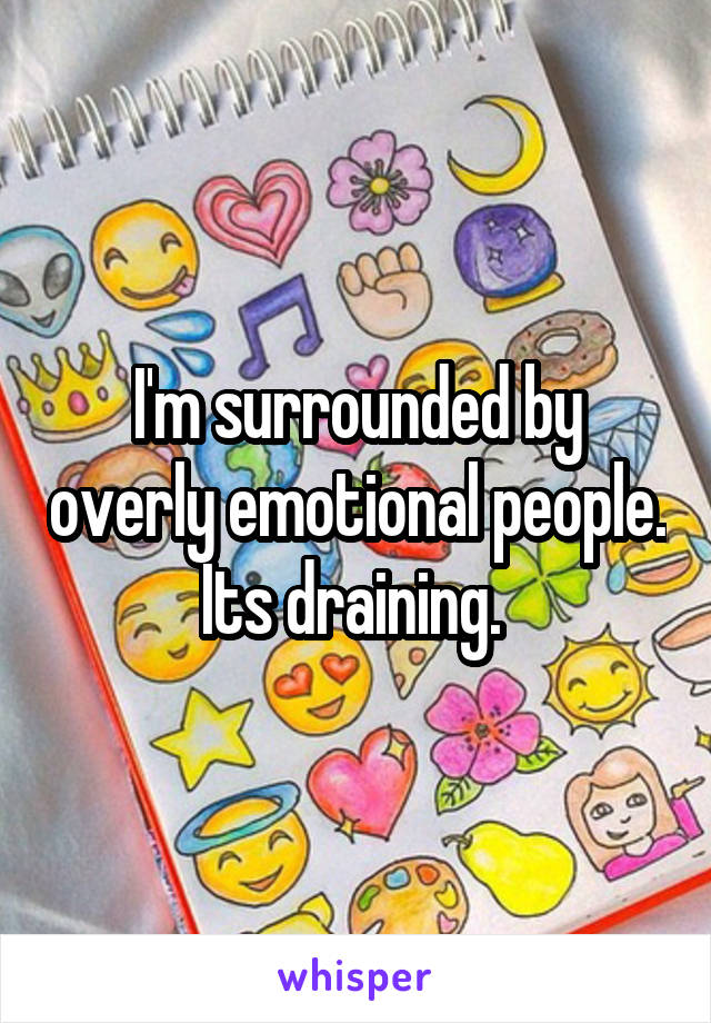 I'm surrounded by overly emotional people. Its draining.