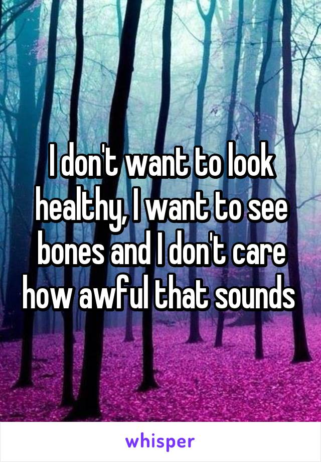 I don't want to look healthy, I want to see bones and I don't care how awful that sounds