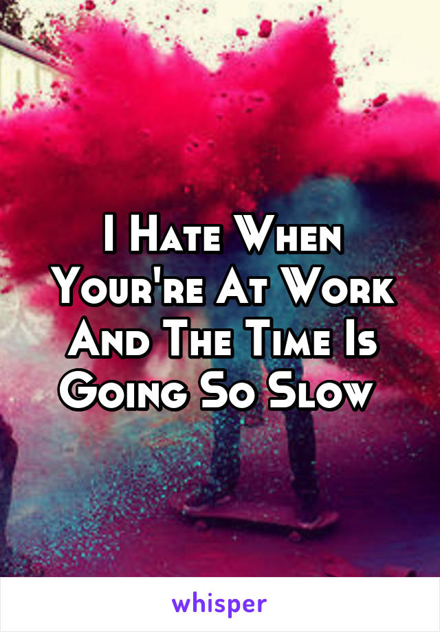 I Hate When Your're At Work And The Time Is Going So Slow