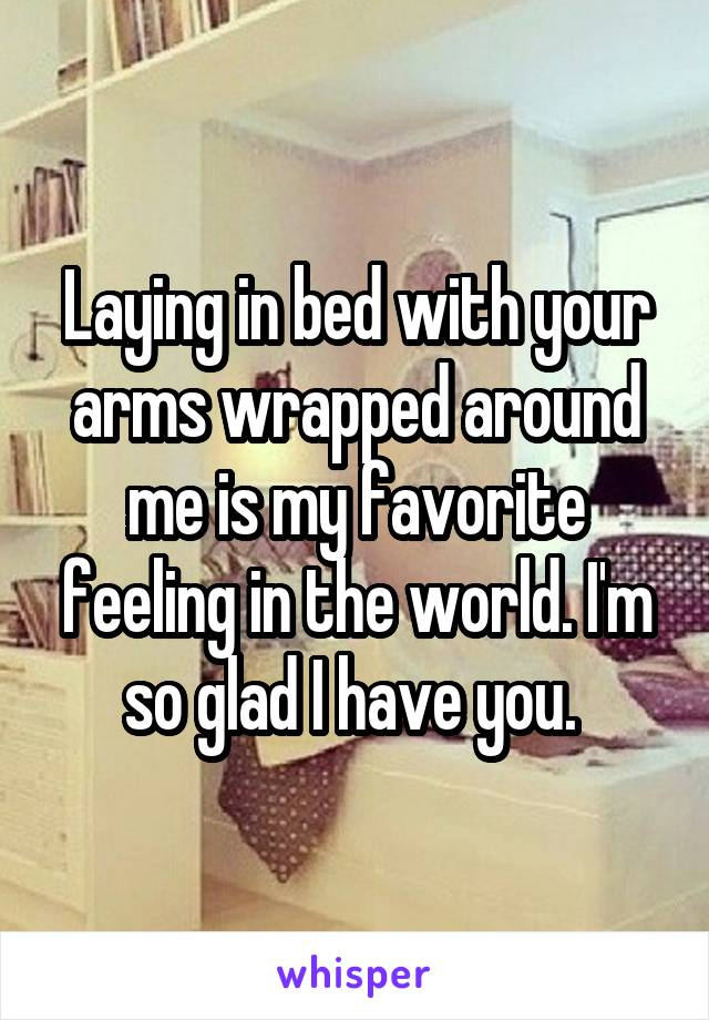 Laying in bed with your arms wrapped around me is my favorite feeling in the world. I'm so glad I have you.